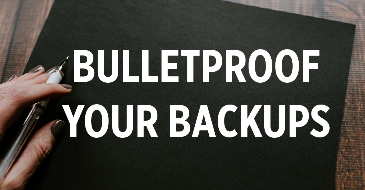 Bulletproof Your Backups