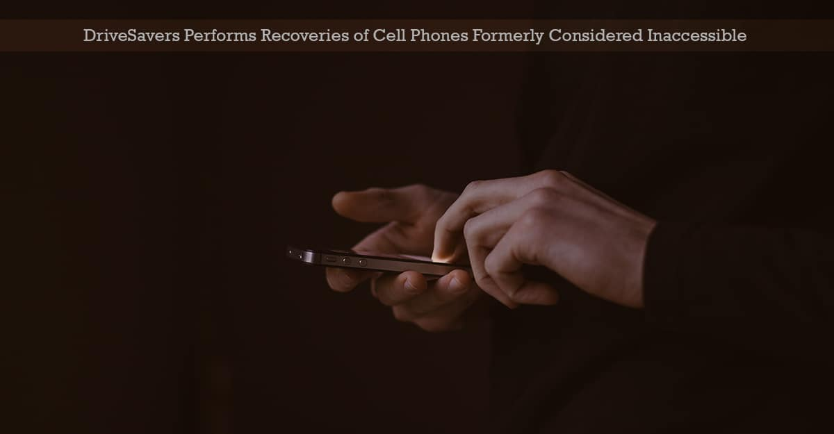 , DriveSavers Performs Recoveries of Cell Phones Formerly Considered Inaccessible