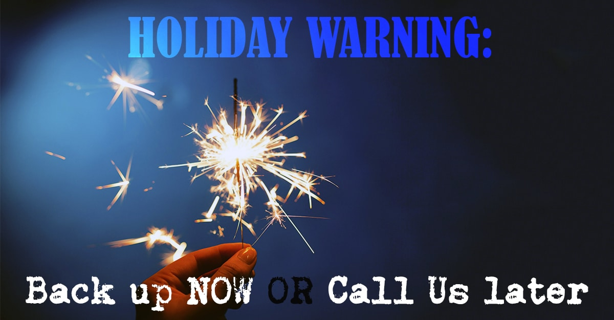 Holiday Warning: Back Up Now Or Call Us Later